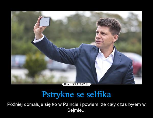 Pstrykne se selfika – Później domaluje się tło w Paincie i powiem, że cały czas byłem w Sejmie...
