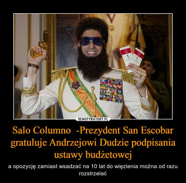 Salo Columno  -Prezydent San Escobar gratuluje Andrzejowi Dudzie podpisania ustawy budżetowej – a opozycję zamiast wsadzać na 10 lat do więzienia można od razu rozstrzelać