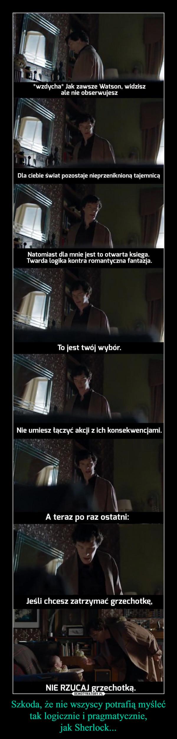 Szkoda, że nie wszyscy potrafią myśleć tak logicznie i pragmatycznie,jak Sherlock... –  *wzdycha* Jak zawsze Watson, widziszale nie obserwujeszDla ciebie świat pozostaje nieprzeniknioną tajemnicąNatomiast dla mnie jest to otwarta księga.Twarda Logika kontra romantyczna fantazja.To jest twój wybór.Nie umiesz łączyć akcji z ich konsekwencjami.A teraz po raz ostatni:Jeśli chcesz zatrzymać grzechotkę,NIE RZUCAJ grzechotką.