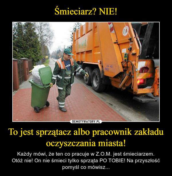 To jest sprzątacz albo pracownik zakładu oczyszczania miasta! – Każdy mówi, że ten co pracuje w Z.O.M. jest śmieciarzem.Otóż nie! On nie śmieci tylko sprząta PO TOBIE! Na przyszłość pomyśl co mówisz...