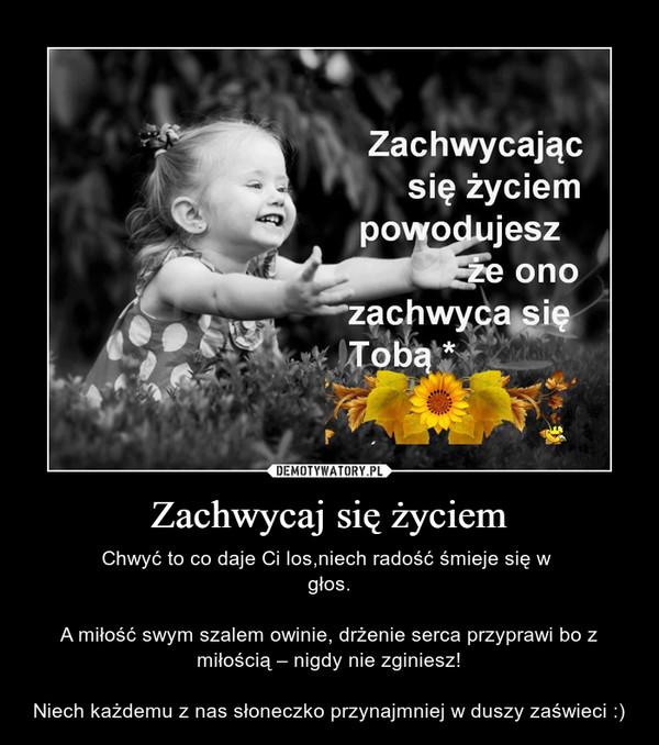 Zachwycaj się życiem – Chwyć to co daje Ci los,niech radość śmieje się w głos.A miłość swym szalem owinie, drżenie serca przyprawi bo z miłością – nigdy nie zginiesz!Niech każdemu z nas słoneczko przynajmniej w duszy zaświeci :)