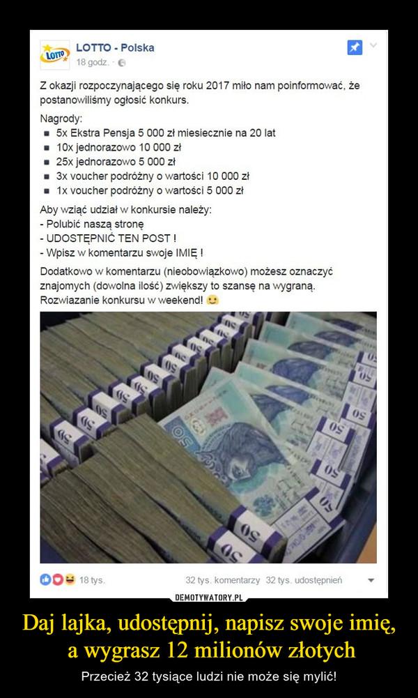 Daj lajka, udostępnij, napisz swoje imię, a wygrasz 12 milionów złotych – Przecież 32 tysiące ludzi nie może się mylić! Z okazji rozpoczynającego się roku 2017 miło nam poinformować, że postanowiliśmy ogłosić konkurs.Nagrody:5x Extra Pensja 5 000 miesięcznie na 20 lat10x jednorazowo 10 000 zł25x jednorazowo 5 000 zł3x voucher podróżny o wartości 10 000 zł1x voucher podróżny o wartości 5 000 złAby wziąć udział w konkursie należy:- Polubić naszą stronę- Udostępnić ten post!- Wpisz w komentarzu swoje IMIĘ!Dodatkowo w komentarzu (niezobowiązująco) możesz oznaczyć znajomych (dowolna ilość) zwiększy to szansę na wygraną.Rozwiązanie konkursu w weekend!