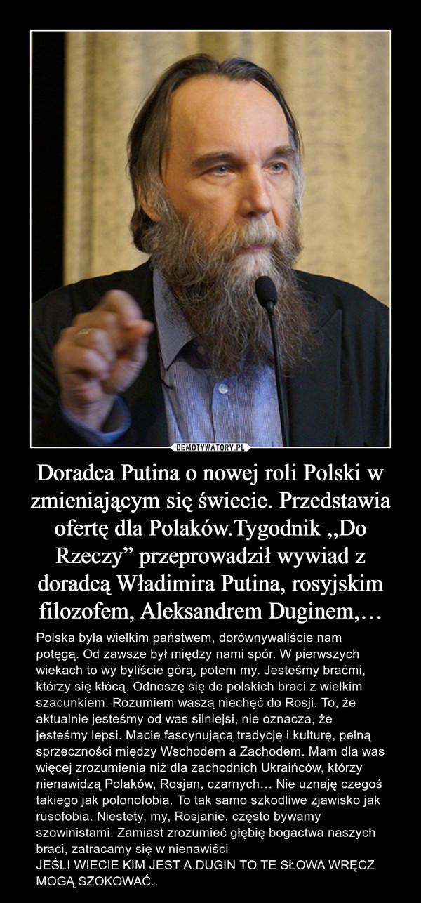 """Doradca Putina o nowej roli Polski w zmieniającym się świecie. Przedstawia ofertę dla Polaków.Tygodnik ,,Do Rzeczy"""" przeprowadził wywiad z doradcą Władimira Putina, rosyjskim filozofem, Aleksandrem Duginem,… – Polska była wielkim państwem, dorównywaliście nam potęgą. Od zawsze był między nami spór. W pierwszych wiekach to wy byliście górą, potem my. Jesteśmy braćmi, którzy się kłócą. Odnoszę się do polskich braci z wielkim szacunkiem. Rozumiem waszą niechęć do Rosji. To, że aktualnie jesteśmy od was silniejsi, nie oznacza, że jesteśmy lepsi. Macie fascynującą tradycję i kulturę, pełną sprzeczności między Wschodem a Zachodem. Mam dla was więcej zrozumienia niż dla zachodnich Ukraińców, którzy nienawidzą Polaków, Rosjan, czarnych… Nie uznaję czegoś takiego jak polonofobia. To tak samo szkodliwe zjawisko jak rusofobia. Niestety, my, Rosjanie, często bywamy szowinistami. Zamiast zrozumieć głębię bogactwa naszych braci, zatracamy się w nienawiściJEŚLI WIECIE KIM JEST A.DUGIN TO TE SŁOWA WRĘCZ MOGĄ SZOKOWAĆ.."""
