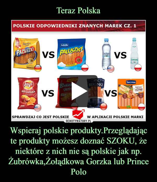 Wspieraj polskie produkty.Przeglądając te produkty możesz doznać SZOKU, że niektóre z nich nie są polskie jak np. Żubrówka,Żołądkowa Gorzka lub Prince Polo –