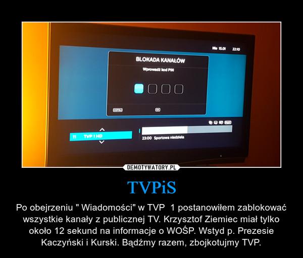 """TVPiS – Po obejrzeniu """" Wiadomości"""" w TVP  1 postanowiłem zablokować wszystkie kanały z publicznej TV. Krzysztof Ziemiec miał tylko około 12 sekund na informacje o WOŚP. Wstyd p. Prezesie Kaczyński i Kurski. Bądźmy razem, zbojkotujmy TVP."""