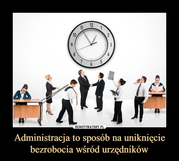Administracja to sposób na uniknięcie bezrobocia wśród urzędników –