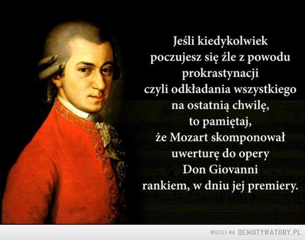 Prawda o prokrastynacji –  Jeśli kiedykolwiek poczujesz się źle z powodu prokrastynacji czyli odkładania wszystkiego na ostatnią chwilę, to pamiętaj, że Mozart skomponował uwerturę do opery Don Giovanni rankiem, w dniu jej premiery.
