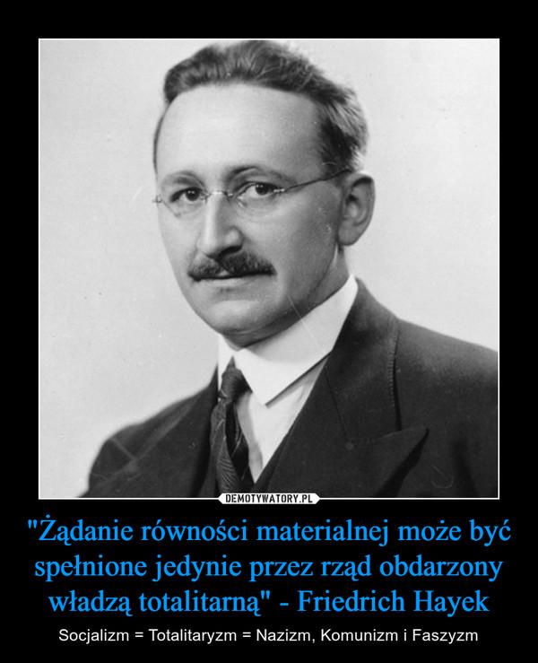 """""""Żądanie równości materialnej może być spełnione jedynie przez rząd obdarzony władzą totalitarną"""" - Friedrich Hayek – Socjalizm = Totalitaryzm = Nazizm, Komunizm i Faszyzm"""