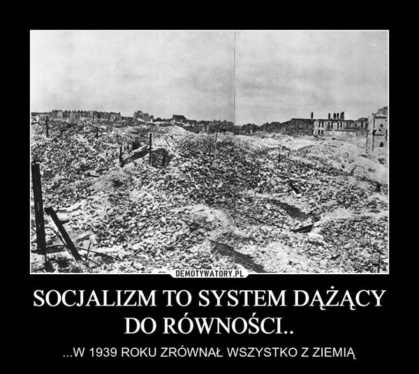 SOCJALIZM TO SYSTEM DĄŻĄCY DO RÓWNOŚCI.. – ...W 1939 ROKU ZRÓWNAŁ WSZYSTKO Z ZIEMIĄ