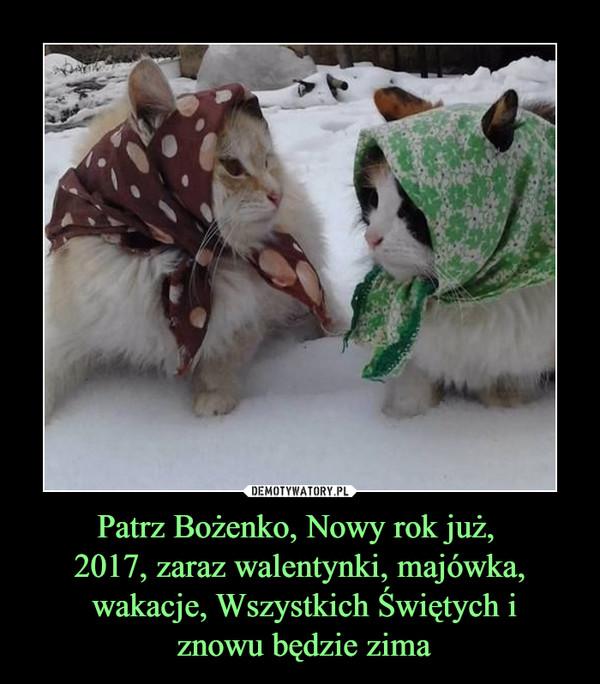 Patrz Bożenko, Nowy rok już, 2017, zaraz walentynki, majówka, wakacje, Wszystkich Świętych i znowu będzie zima –