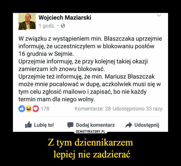 Z tym dziennikarzem lepiej nie zadzierać –  Wojciech Maziarski  W związku z wystąpieniem min. Błaszczaka uprzejmie informuję, że uczestniczyłem w blokowaniu posłów 16 grudnia w Sejmie. Uprzejmie informuję, że przy kolejnej takiej okazji zamierzam ich znowu blokować. Uprzejmie też informuję, że min. Mariusz Błaszczak może mnie pocałować w dupę, aczkolwiek musi się w tym celu zgłosić mailowo i zapisać, bo nie każdy termin mam dla niego wolny.
