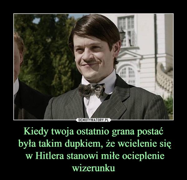 Kiedy twoja ostatnio grana postać była takim dupkiem, że wcielenie się w Hitlera stanowi miłe ocieplenie wizerunku –