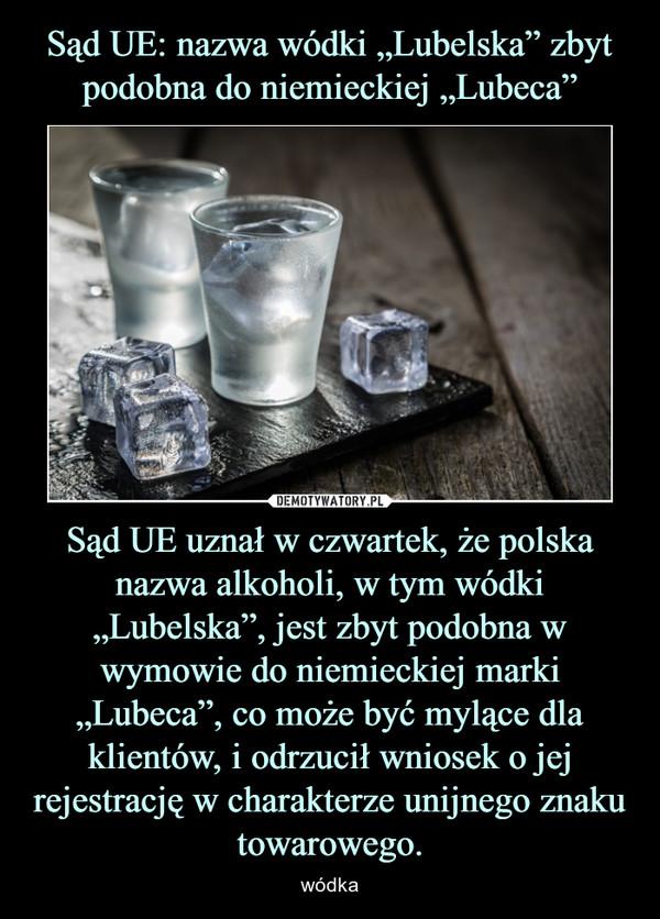 """Sąd UE uznał w czwartek, że polska nazwa alkoholi, w tym wódki """"Lubelska"""", jest zbyt podobna w wymowie do niemieckiej marki """"Lubeca"""", co może być mylące dla klientów, i odrzucił wniosek o jej rejestrację w charakterze unijnego znaku towarowego. – wódka"""