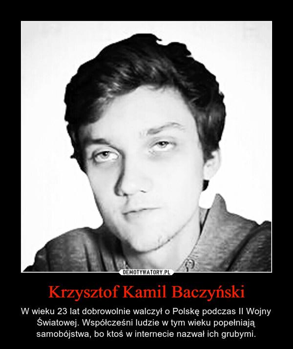 Krzysztof Kamil Baczyński – W wieku 23 lat dobrowolnie walczył o Polskę podczas II Wojny Światowej. Współcześni ludzie w tym wieku popełniają samobójstwa, bo ktoś w internecie nazwał ich grubymi.