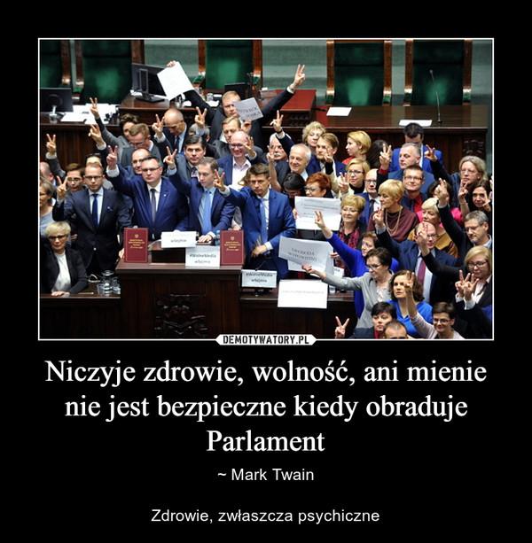 Niczyje zdrowie, wolność, ani mienie nie jest bezpieczne kiedy obraduje Parlament – ~ Mark TwainZdrowie, zwłaszcza psychiczne