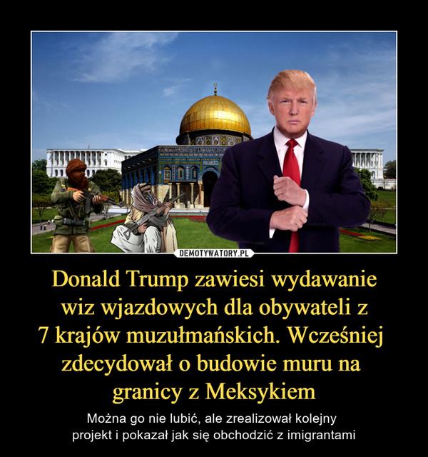 Donald Trump zawiesi wydawanie wiz wjazdowych dla obywateli z 7 krajów muzułmańskich. Wcześniej zdecydował o budowie muru na granicy z Meksykiem – Można go nie lubić, ale zrealizował kolejny projekt i pokazał jak się obchodzić z imigrantami