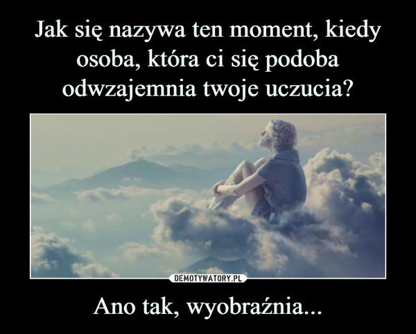 Ano tak, wyobraźnia... –