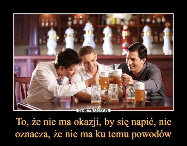To, że nie ma okazji, by się napić, nie oznacza, że nie ma ku temu powodów –