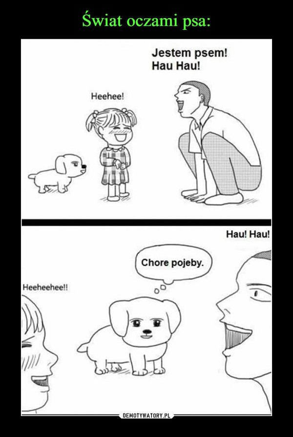–  - Jestem psem hau, hau, - heehee - chore pojeby