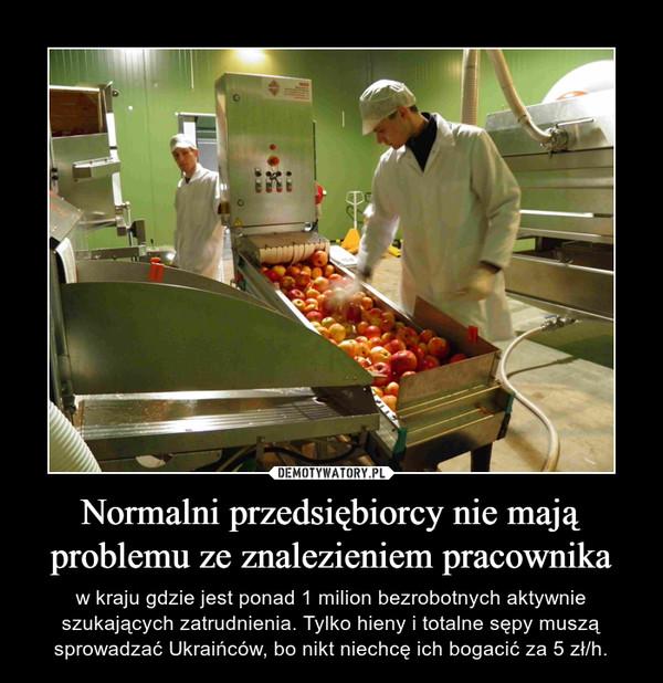 Normalni przedsiębiorcy nie mają problemu ze znalezieniem pracownika – w kraju gdzie jest ponad 1 milion bezrobotnych aktywnie szukających zatrudnienia. Tylko hieny i totalne sępy muszą sprowadzać Ukraińców, bo nikt niechcę ich bogacić za 5 zł/h.