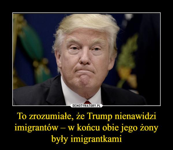To zrozumiałe, że Trump nienawidzi imigrantów – w końcu obie jego żony były imigrantkami –