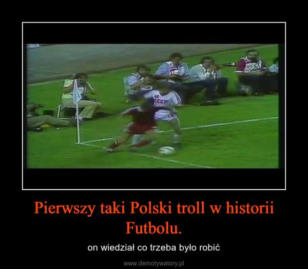 Pierwszy taki Polski troll w historii Futbolu. – on wiedział co trzeba było robić
