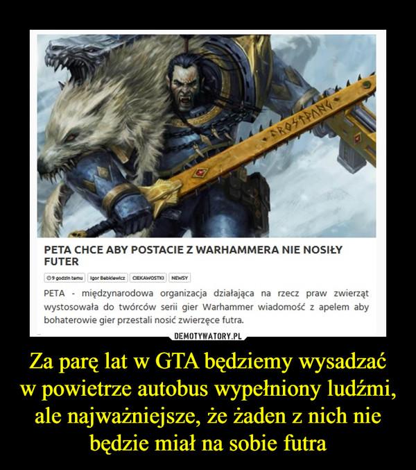 Za parę lat w GTA będziemy wysadzać w powietrze autobus wypełniony ludźmi, ale najważniejsze, że żaden z nich nie będzie miał na sobie futra –  PETA CHCE ABY POSTACIE Z WARHAMMERA NIE NOSIŁYFUTERPETA - międzynarodowa organizacja działająca na rzecz praw zwierzątwystosowała do twórców serii gier Warhammer wiadomość z apelem abybohaterowie gier przestali nosić zwierzęce futra