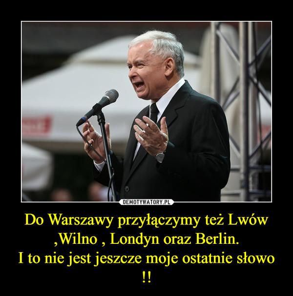 Do Warszawy przyłączymy też Lwów ,Wilno , Londyn oraz Berlin.I to nie jest jeszcze moje ostatnie słowo !! –