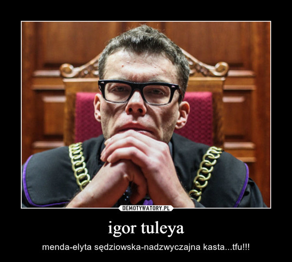 igor tuleya – menda-elyta sędziowska-nadzwyczajna kasta...tfu!!!