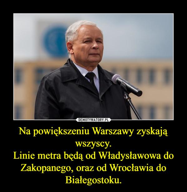 Na powiększeniu Warszawy zyskają wszyscy.Linie metra będą od Władysławowa do Zakopanego, oraz od Wrocławia do Białegostoku. –