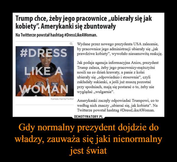 Gdy normalny prezydent dojdzie do władzy, zauważa się jaki nienormalny jest świat –