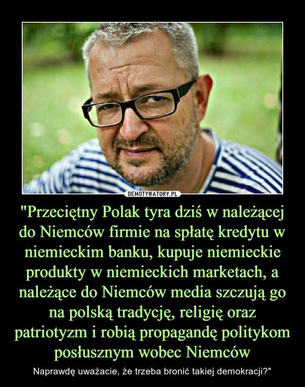 """""""Przeciętny Polak tyra dziś w należącej do Niemców firmie na spłatę kredytu w niemieckim banku, kupuje niemieckie produkty w niemieckich marketach, a należące do Niemców media szczują go na polską tradycję, religię oraz patriotyzm i robią propagandę polit – Naprawdę uważacie, że trzeba bronić takiej demokracji?"""""""