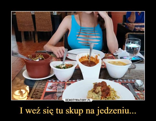I weź się tu skup na jedzeniu... –