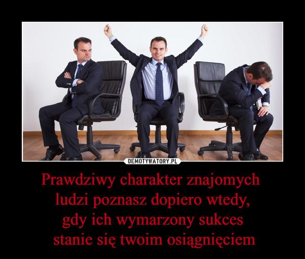 Prawdziwy charakter znajomych ludzi poznasz dopiero wtedy,gdy ich wymarzony sukces stanie się twoim osiągnięciem –