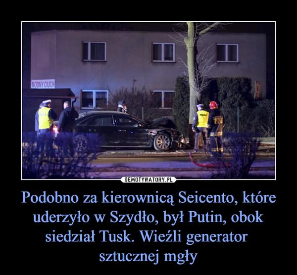 Podobno za kierownicą Seicento, które uderzyło w Szydło, był Putin, obok siedział Tusk. Wieźli generator sztucznej mgły –