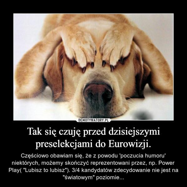 """Tak się czuję przed dzisiejszymi preselekcjami do Eurowizji. – Częściowo obawiam się, że z powodu 'poczucia humoru' niektórych, możemy skończyć reprezentowani przez, np. Power Play( """"Lubisz to lubisz""""). 3/4 kandydatów zdecydowanie nie jest na """"światowym"""" poziomie..."""