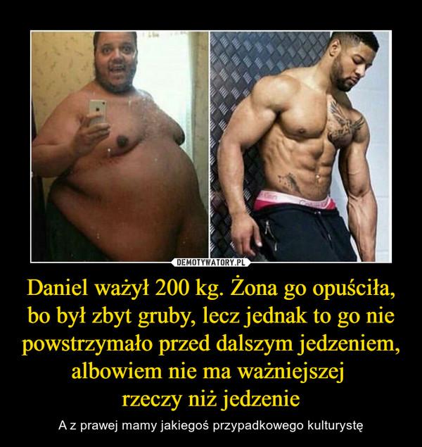 Daniel ważył 200 kg. Żona go opuściła, bo był zbyt gruby, lecz jednak to go nie powstrzymało przed dalszym jedzeniem, albowiem nie ma ważniejszej rzeczy niż jedzenie – A z prawej mamy jakiegoś przypadkowego kulturystę
