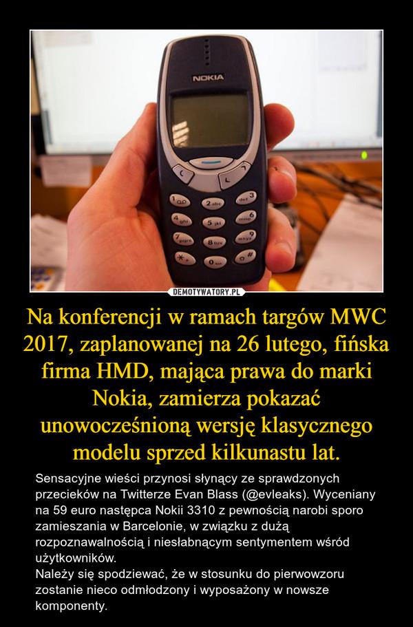 Na konferencji w ramach targów MWC 2017, zaplanowanej na 26 lutego, fińska firma HMD, mająca prawa do marki Nokia, zamierza pokazać unowocześnioną wersję klasycznego modelu sprzed kilkunastu lat. – Sensacyjne wieści przynosi słynący ze sprawdzonych przecieków na Twitterze Evan Blass (@evleaks). Wyceniany na 59 euro następca Nokii 3310 z pewnością narobi sporo zamieszania w Barcelonie, w związku z dużą rozpoznawalnością i niesłabnącym sentymentem wśród użytkowników.Należy się spodziewać, że w stosunku do pierwowzoru zostanie nieco odmłodzony i wyposażony w nowsze komponenty.