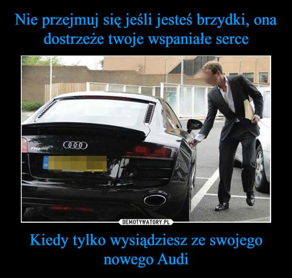Kiedy tylko wysiądziesz ze swojego nowego Audi –