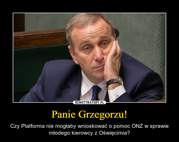 Panie Grzegorzu! – Czy Platforma nie mogłaby wnioskować o pomoc ONZ w sprawie młodego kierowcy z Oświęcimia?