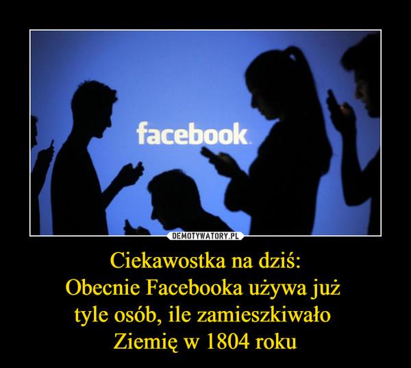 Ciekawostka na dziś:Obecnie Facebooka używa już tyle osób, ile zamieszkiwało Ziemię w 1804 roku –  facebook