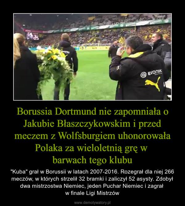 """Borussia Dortmund nie zapomniała o Jakubie Błaszczykowskim i przed meczem z Wolfsburgiem uhonorowała Polaka za wieloletnią grę w barwach tego klubu – """"Kuba"""" grał w Borussii w latach 2007-2016. Rozegrał dla niej 266 meczów, w których strzelił 32 bramki i zaliczył 52 asysty. Zdobył dwa mistrzostwa Niemiec, jeden Puchar Niemiec i zagrał w finale Ligi Mistrzów"""