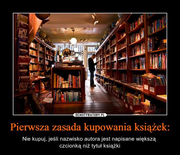 Pierwsza zasada kupowania książek: – Nie kupuj, jeśli nazwisko autora jest napisane większą czcionką niż tytuł książki