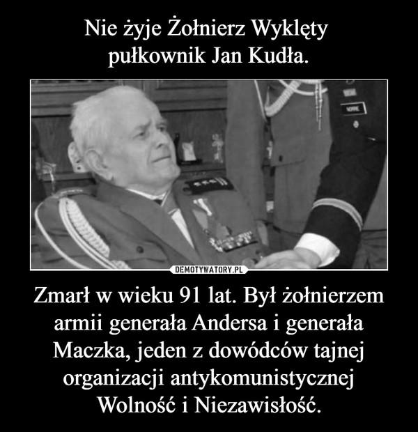 Zmarł w wieku 91 lat. Był żołnierzem armii generała Andersa i generała Maczka, jeden z dowódców tajnej organizacji antykomunistycznejWolność i Niezawisłość. –