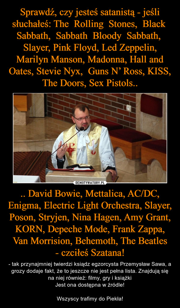 .. David Bowie, Mettalica, AC/DC, Enigma, Electric Light Orchestra, Slayer, Poson, Stryjen, Nina Hagen, Amy Grant, KORN, Depeche Mode, Frank Zappa, Van Morrision, Behemoth, The Beatles- czciłeś Szatana! – - tak przynajmniej twierdzi ksiądz egzorcysta Przemysław Sawa, a grozy dodaje fakt, że to jeszcze nie jest pełna lista. Znajdują się na niej również: filmy, gry i książkiJest ona dostępna w źródle!Wszyscy trafimy do Piekła!