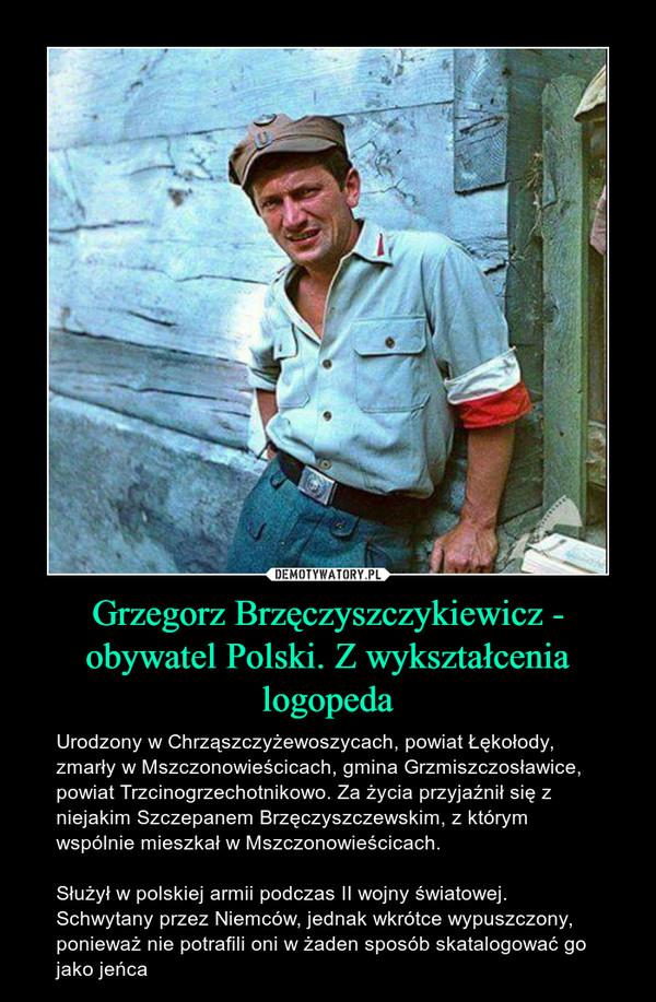 Grzegorz Brzęczyszczykiewicz - obywatel Polski. Z wykształcenia logopeda – Urodzony w Chrząszczyżewoszycach, powiat Łękołody, zmarły w Mszczonowieścicach, gmina Grzmiszczosławice, powiat Trzcinogrzechotnikowo. Za życia przyjaźnił się z niejakim Szczepanem Brzęczyszczewskim, z którym wspólnie mieszkał w Mszczonowieścicach. Służył w polskiej armii podczas II wojny światowej. Schwytany przez Niemców, jednak wkrótce wypuszczony, ponieważ nie potrafili oni w żaden sposób skatalogować go jako jeńca Historia o której się nie mówi