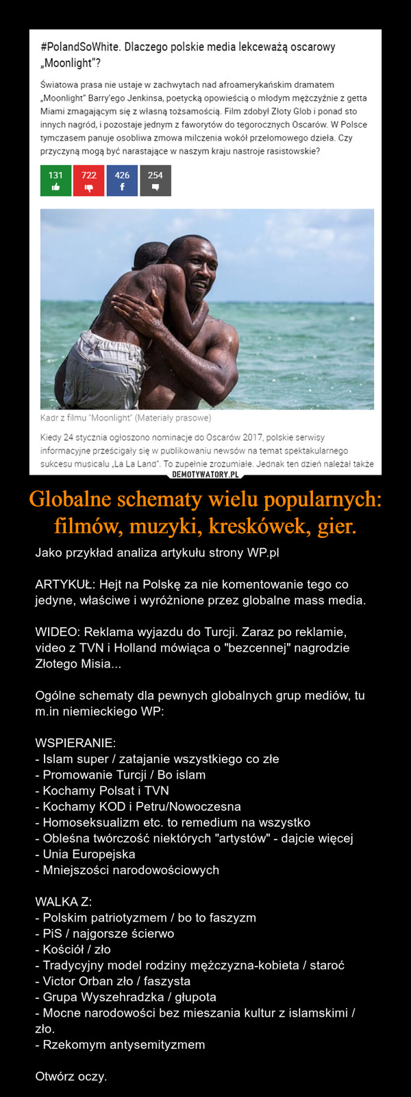 """Globalne schematy wielu popularnych: filmów, muzyki, kreskówek, gier. – Jako przykład analiza artykułu strony WP.plARTYKUŁ: Hejt na Polskę za nie komentowanie tego co jedyne, właściwe i wyróżnione przez globalne mass media.WIDEO: Reklama wyjazdu do Turcji. Zaraz po reklamie, video z TVN i Holland mówiąca o """"bezcennej"""" nagrodzie Złotego Misia... Ogólne schematy dla pewnych globalnych grup mediów, tu m.in niemieckiego WP:WSPIERANIE:- Islam super / zatajanie wszystkiego co złe- Promowanie Turcji / Bo islam- Kochamy Polsat i TVN- Kochamy KOD i Petru/Nowoczesna- Homoseksualizm etc. to remedium na wszystko- Obleśna twórczość niektórych """"artystów"""" - dajcie więcej- Unia Europejska- Mniejszości narodowościowychWALKA Z:- Polskim patriotyzmem / bo to faszyzm- PiS / najgorsze ścierwo- Kościół / zło- Tradycyjny model rodziny mężczyzna-kobieta / staroć- Victor Orban zło / faszysta- Grupa Wyszehradzka / głupota- Mocne narodowości bez mieszania kultur z islamskimi / zło.- Rzekomym antysemityzmemOtwórz oczy."""