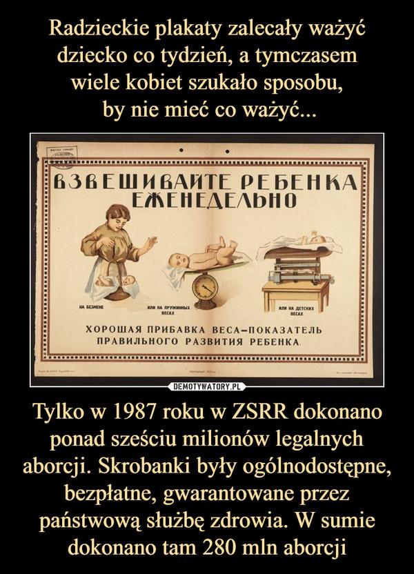Tylko w 1987 roku w ZSRR dokonano ponad sześciu milionów legalnych aborcji. Skrobanki były ogólnodostępne, bezpłatne, gwarantowane przez państwową służbę zdrowia. W sumie dokonano tam 280 mln aborcji –