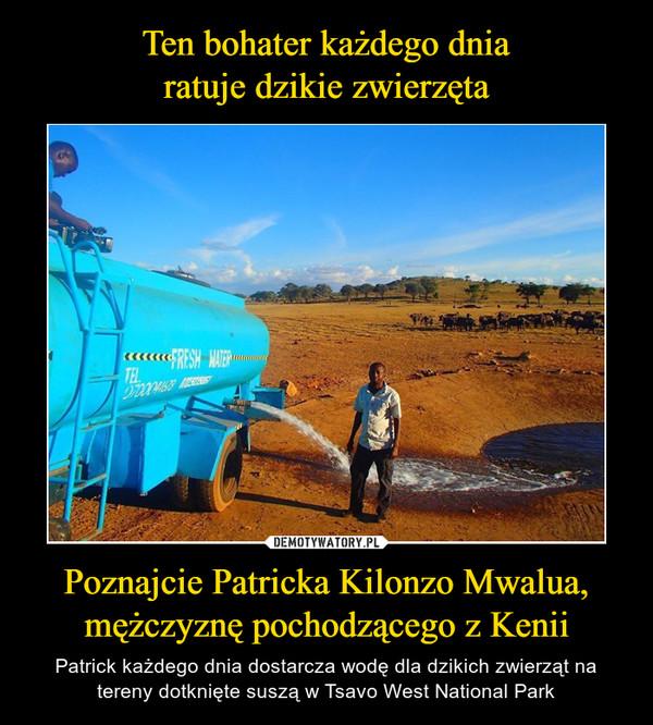 Poznajcie Patricka Kilonzo Mwalua, mężczyznę pochodzącego z Kenii – Patrick każdego dnia dostarcza wodę dla dzikich zwierząt na tereny dotknięte suszą w Tsavo West National Park