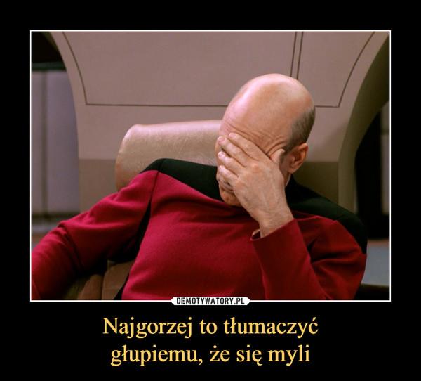 Najgorzej to tłumaczyćgłupiemu, że się myli –